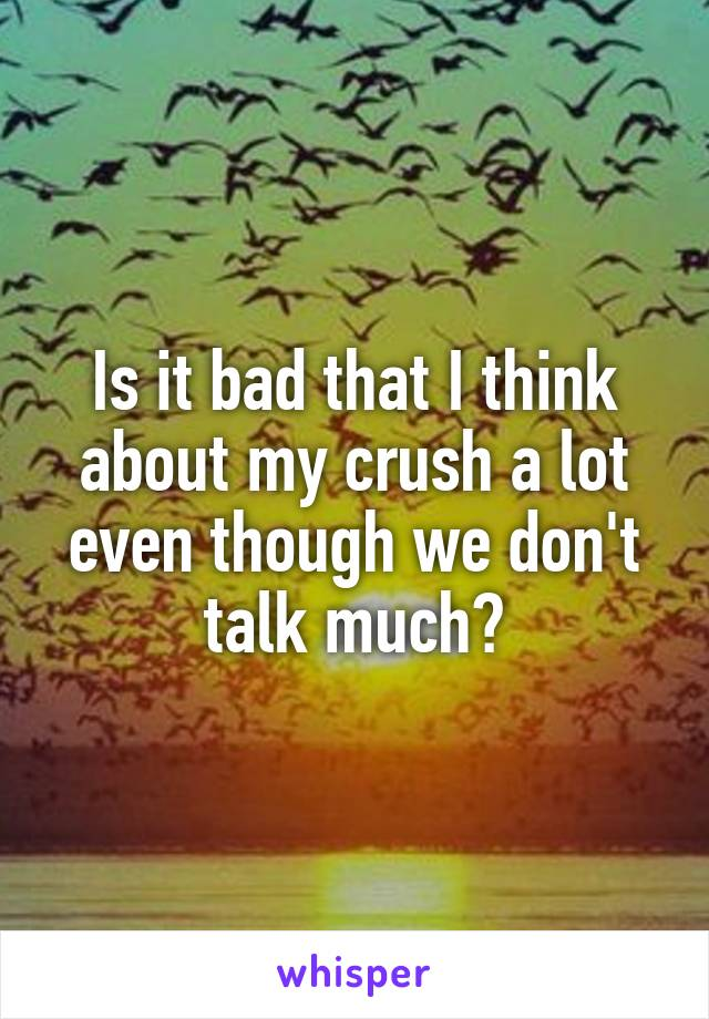 Is it bad that I think about my crush a lot even though we don't talk much?