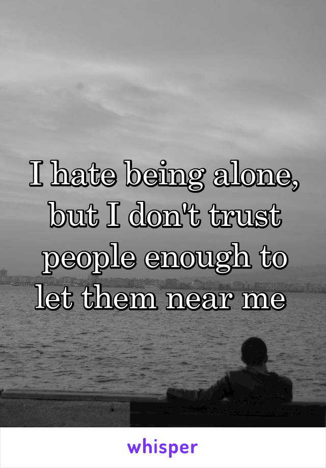 I hate being alone, but I don't trust people enough to let them near me