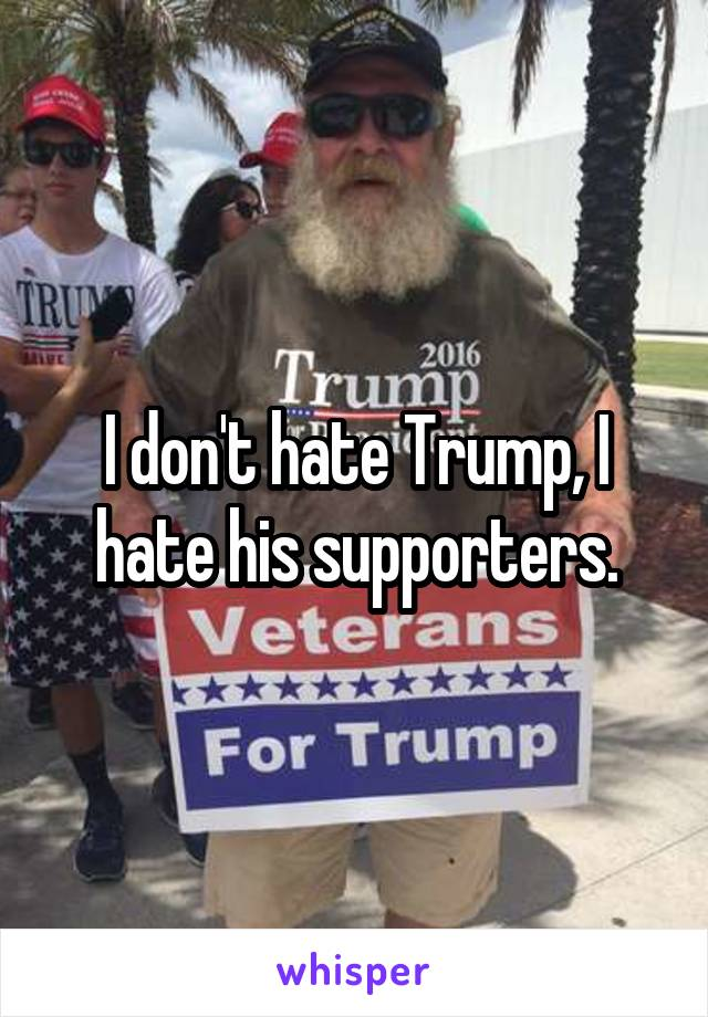 I don't hate Trump, I hate his supporters.