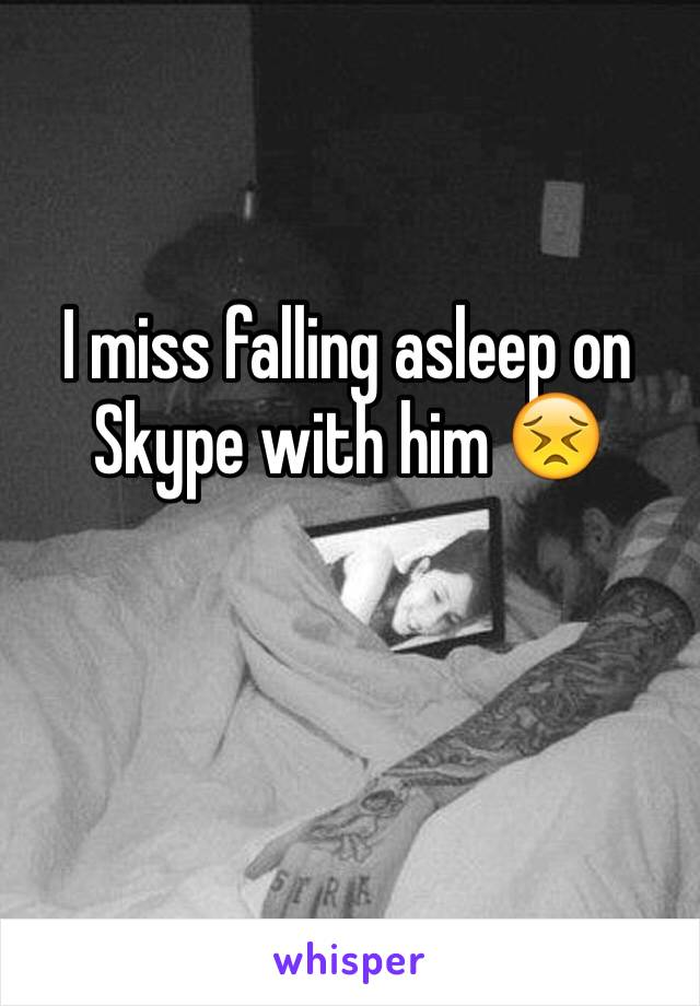 I miss falling asleep on Skype with him 😣