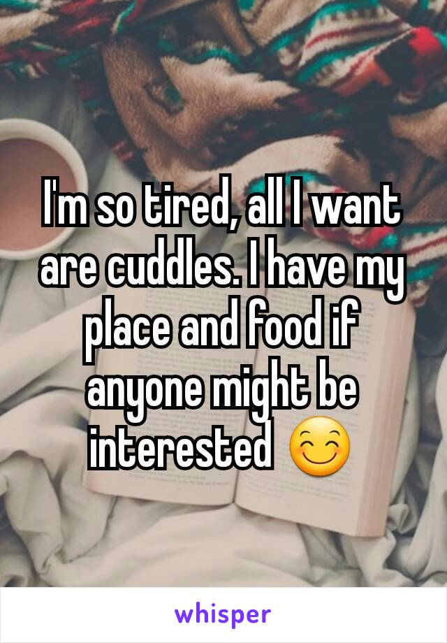 I'm so tired, all I want are cuddles. I have my place and food if anyone might be interested 😊
