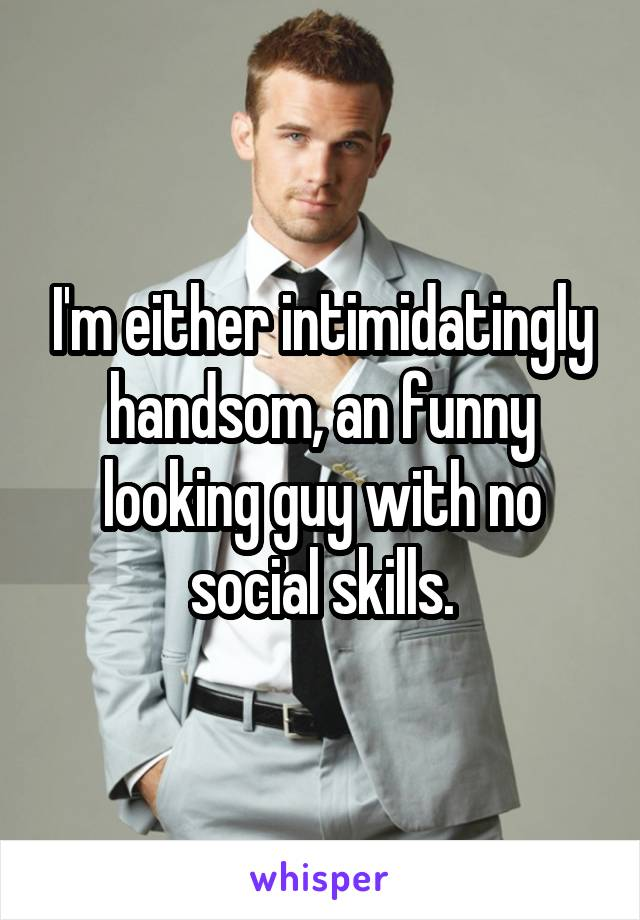 I'm either intimidatingly handsom, an funny looking guy with no social skills.