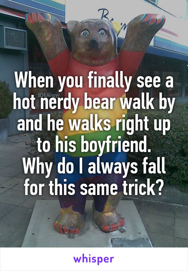When you finally see a hot nerdy bear walk by and he walks right up to his boyfriend. Why do I always fall for this same trick?