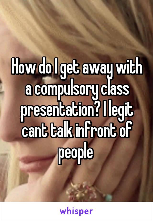 How do I get away with a compulsory class presentation? I legit cant talk infront of people