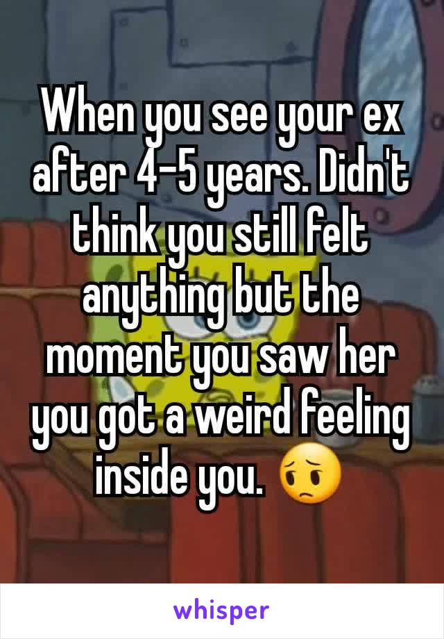 When you see your ex after 4-5 years. Didn't think you still felt anything but the moment you saw her you got a weird feeling inside you. 😔