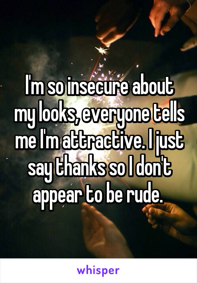 I'm so insecure about my looks, everyone tells me I'm attractive. I just say thanks so I don't appear to be rude.