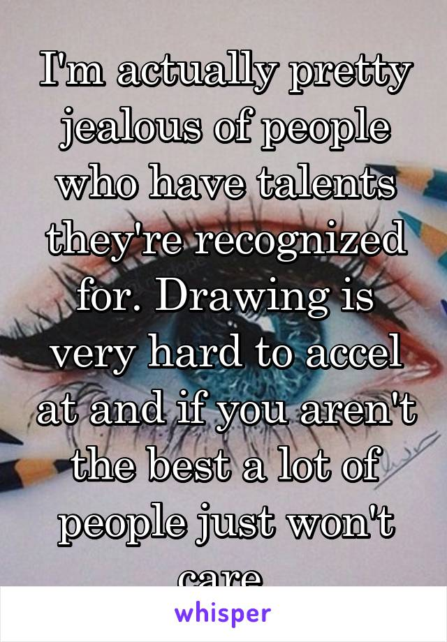 I'm actually pretty jealous of people who have talents they're recognized for. Drawing is very hard to accel at and if you aren't the best a lot of people just won't care.