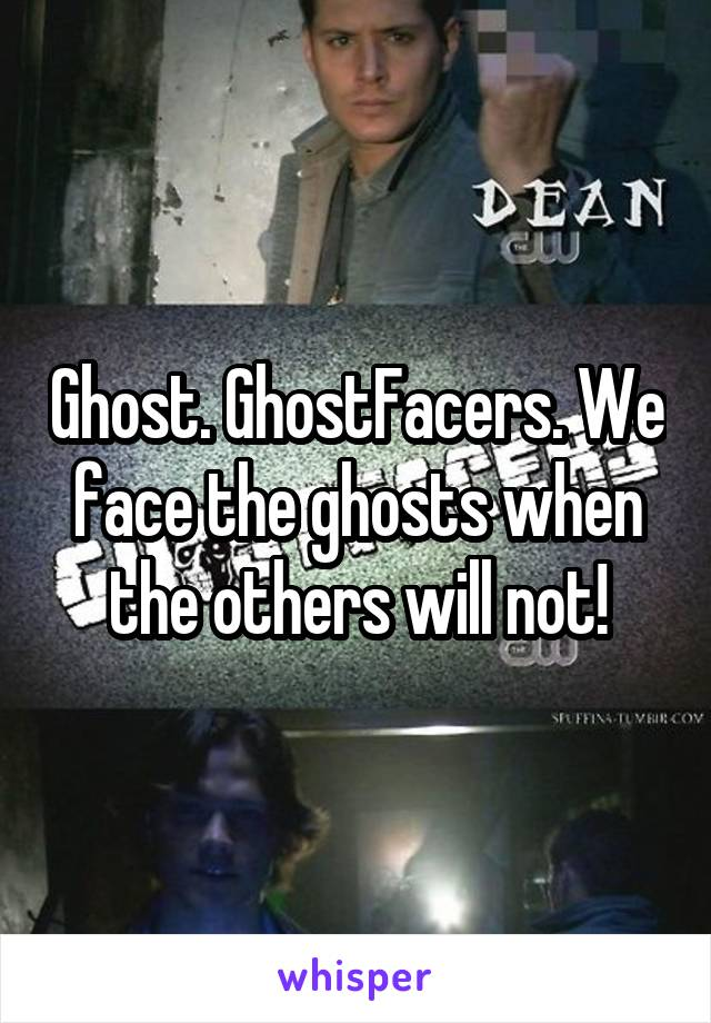 Ghost. GhostFacers. We face the ghosts when the others will not!
