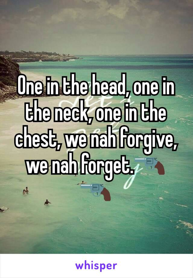 One in the head, one in the neck, one in the chest, we nah forgive, we nah forget.🔫🔫