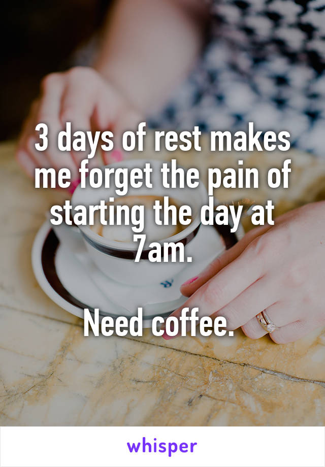 3 days of rest makes me forget the pain of starting the day at 7am.  Need coffee.