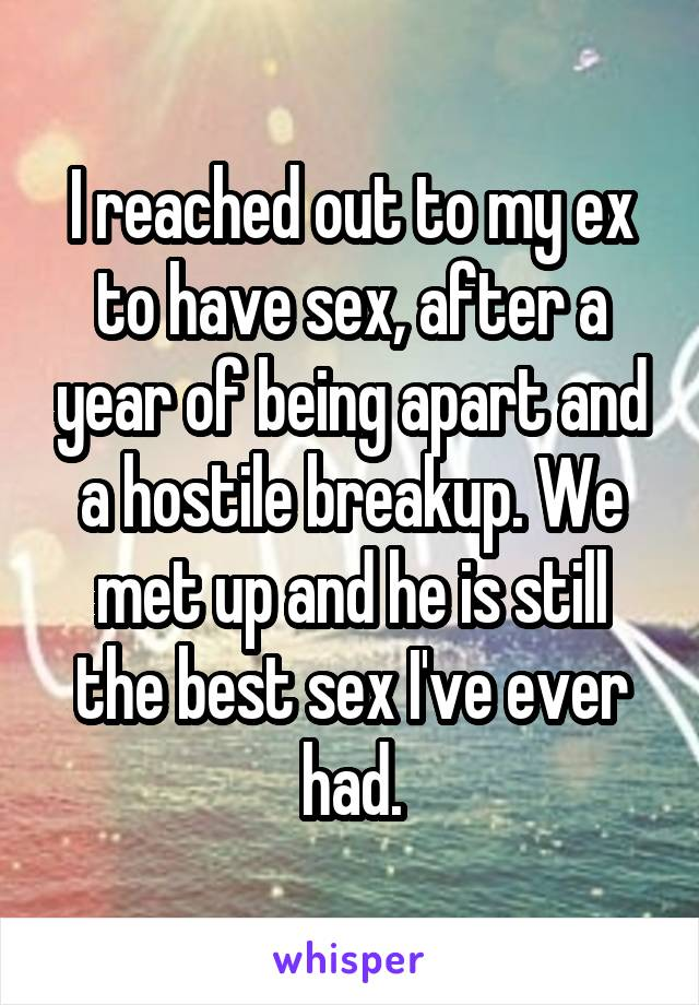 I reached out to my ex to have sex, after a year of being apart and a hostile breakup. We met up and he is still the best sex I've ever had.
