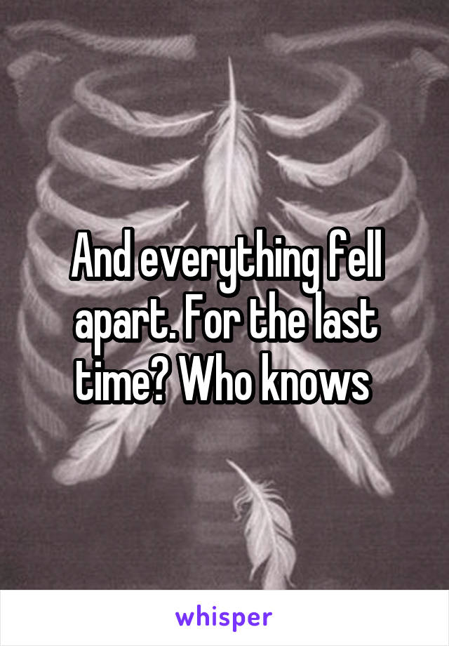 And everything fell apart. For the last time? Who knows