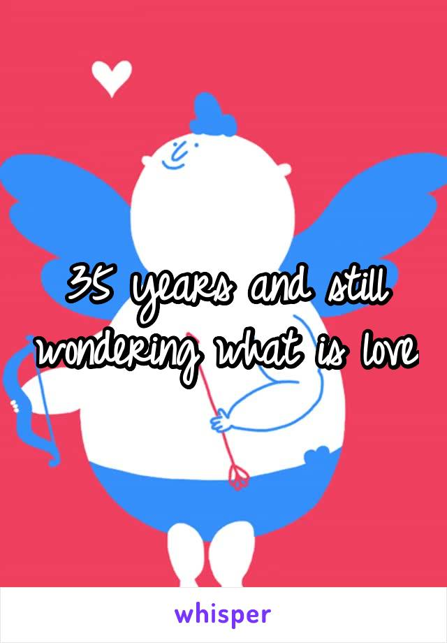 35 years and still wondering what is love