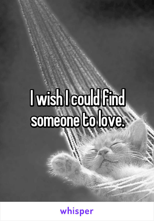 I wish I could find someone to love.