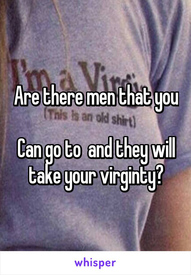 Are there men that you  Can go to  and they will take your virginty?