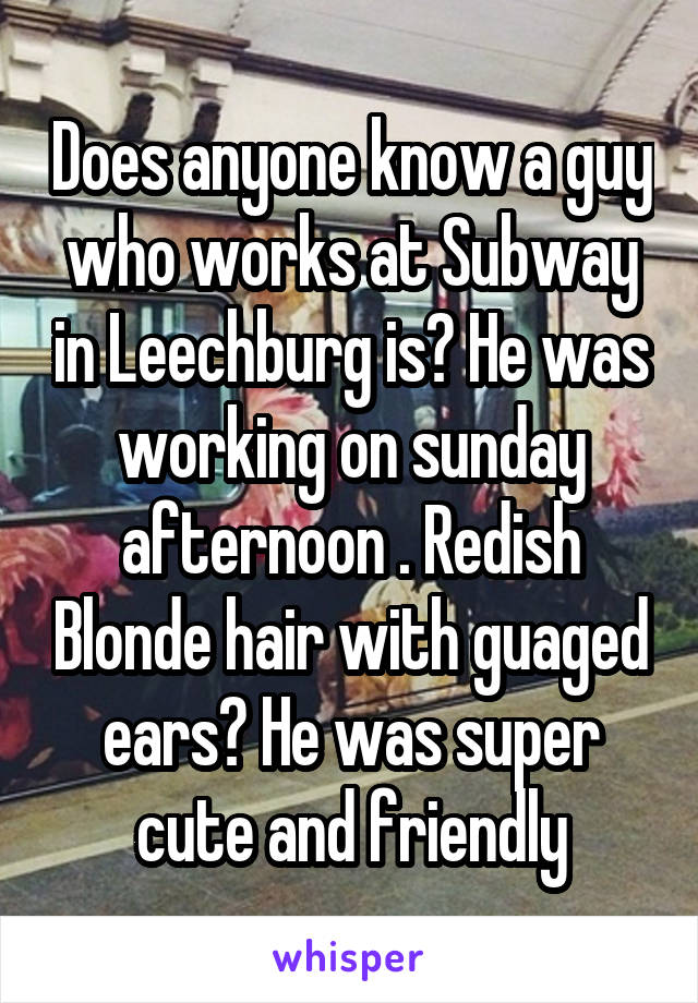 Does anyone know a guy who works at Subway in Leechburg is? He was working on sunday afternoon . Redish Blonde hair with guaged ears? He was super cute and friendly