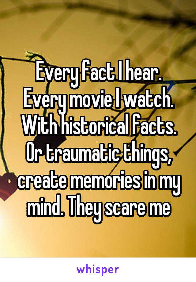 Every fact I hear. Every movie I watch. With historical facts. Or traumatic things, create memories in my mind. They scare me