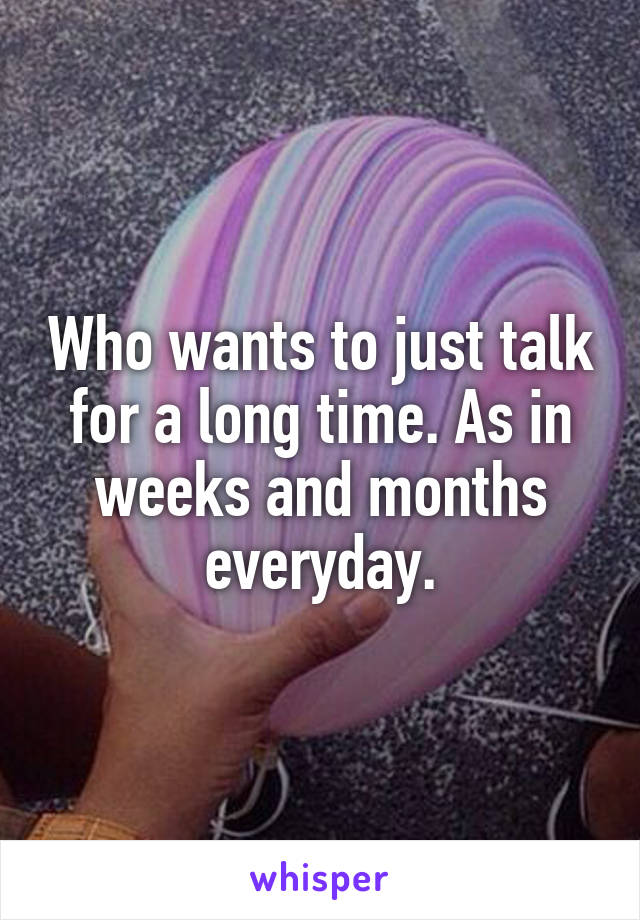 Who wants to just talk for a long time. As in weeks and months everyday.
