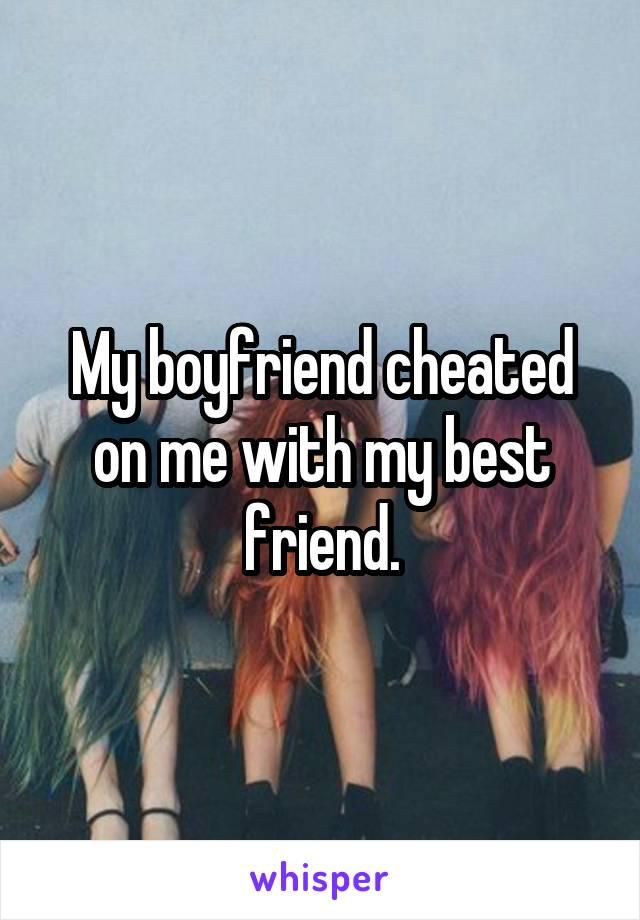 My boyfriend cheated on me with my best friend.