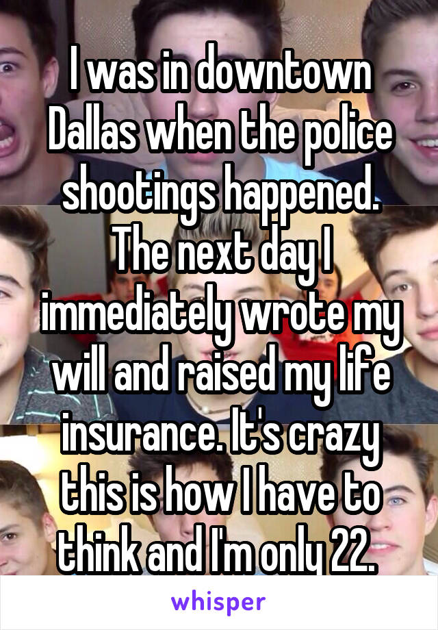 I was in downtown Dallas when the police shootings happened. The next day I immediately wrote my will and raised my life insurance. It's crazy this is how I have to think and I'm only 22.