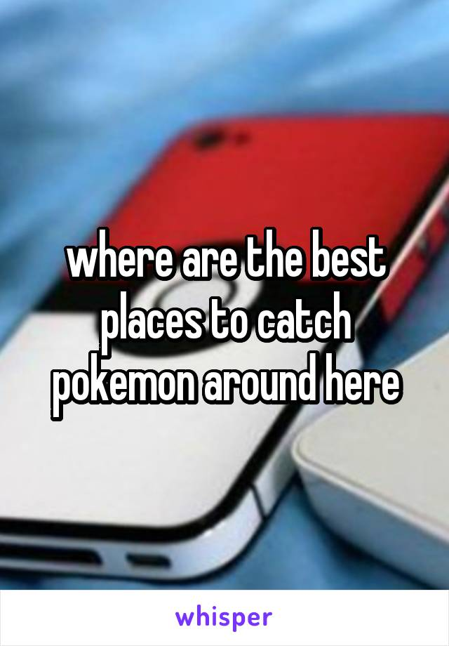where are the best places to catch pokemon around here