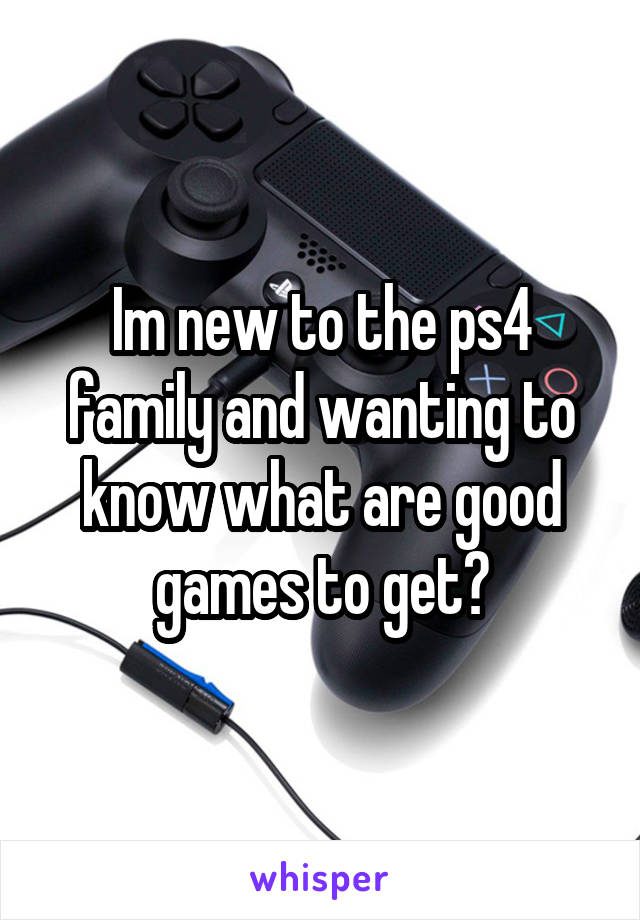 Im new to the ps4 family and wanting to know what are good games to get?
