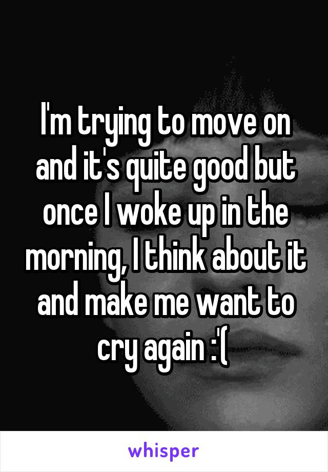 I'm trying to move on and it's quite good but once I woke up in the morning, I think about it and make me want to cry again :'(