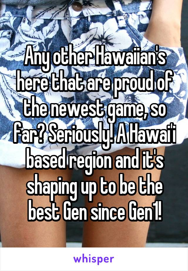 Any other Hawaiian's here that are proud of the newest game, so far? Seriously! A Hawai'i based region and it's shaping up to be the best Gen since Gen1!