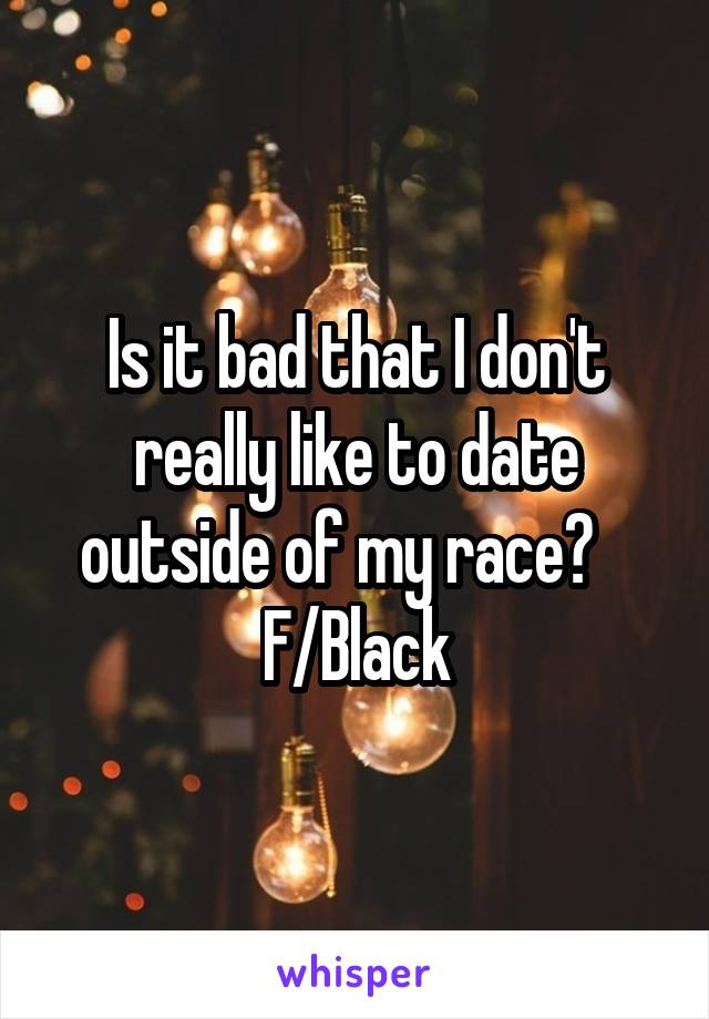 Is it bad that I don't really like to date outside of my race?    F/Black
