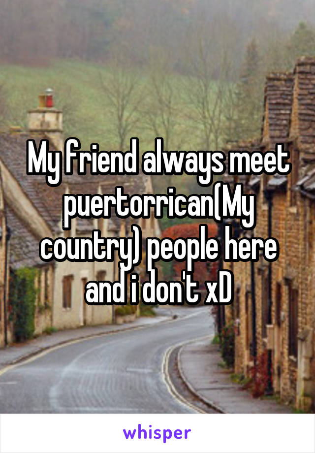 My friend always meet puertorrican(My country) people here and i don't xD