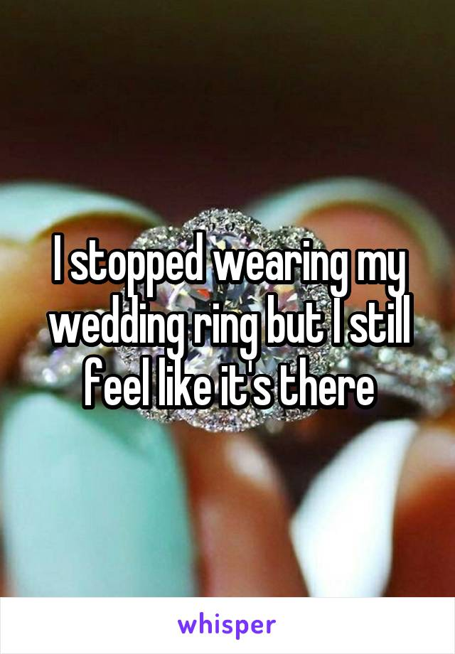 I stopped wearing my wedding ring but I still feel like it's there