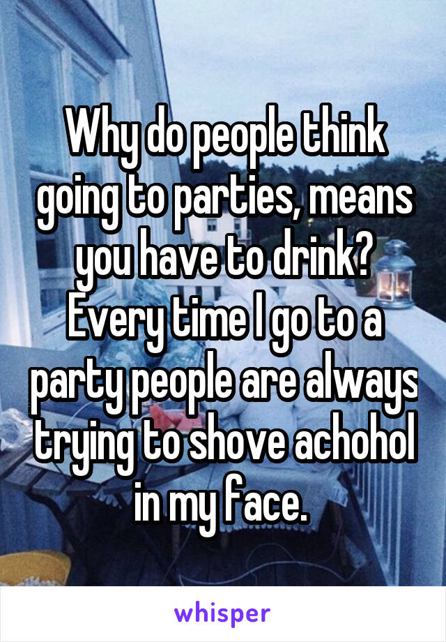 Why do people think going to parties, means you have to drink? Every time I go to a party people are always trying to shove achohol in my face.