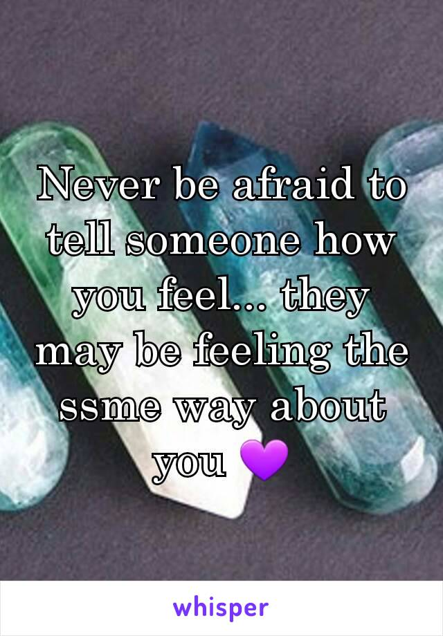 Never be afraid to tell someone how you feel... they may be feeling the ssme way about you 💜