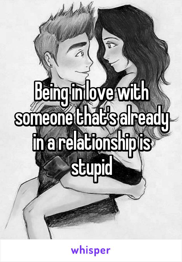 Being in love with someone that's already in a relationship is stupid