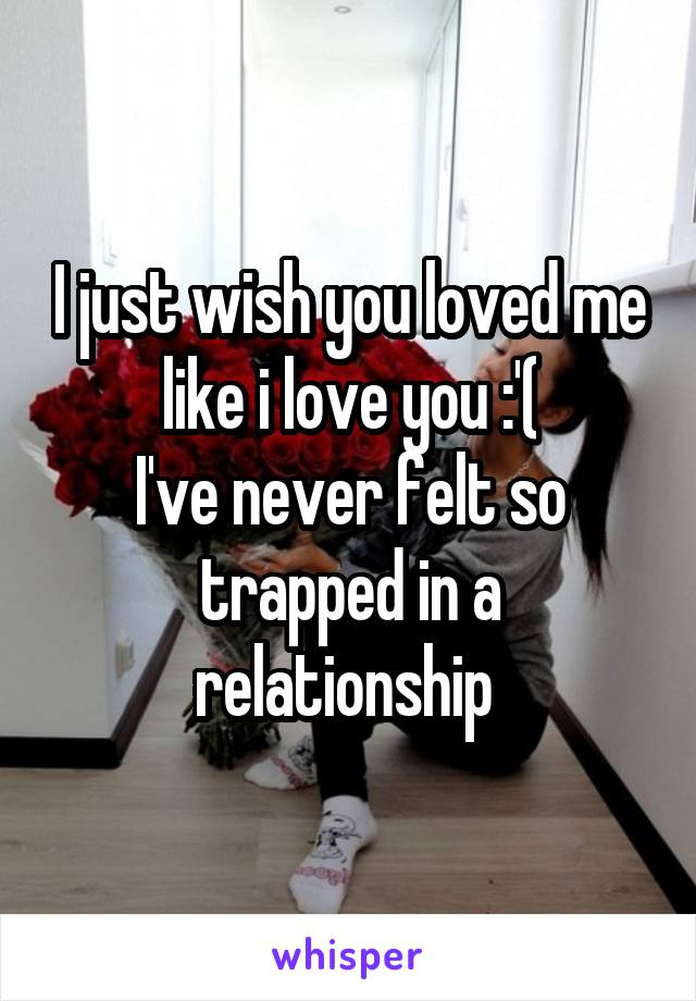 I just wish you loved me like i love you :'( I've never felt so trapped in a relationship
