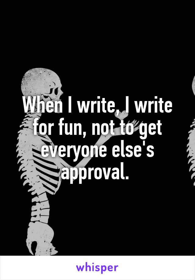 When I write, I write for fun, not to get everyone else's approval.