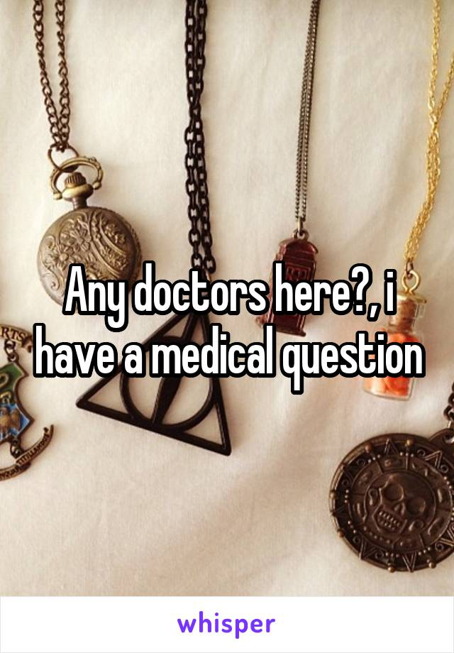 Any doctors here?, i have a medical question