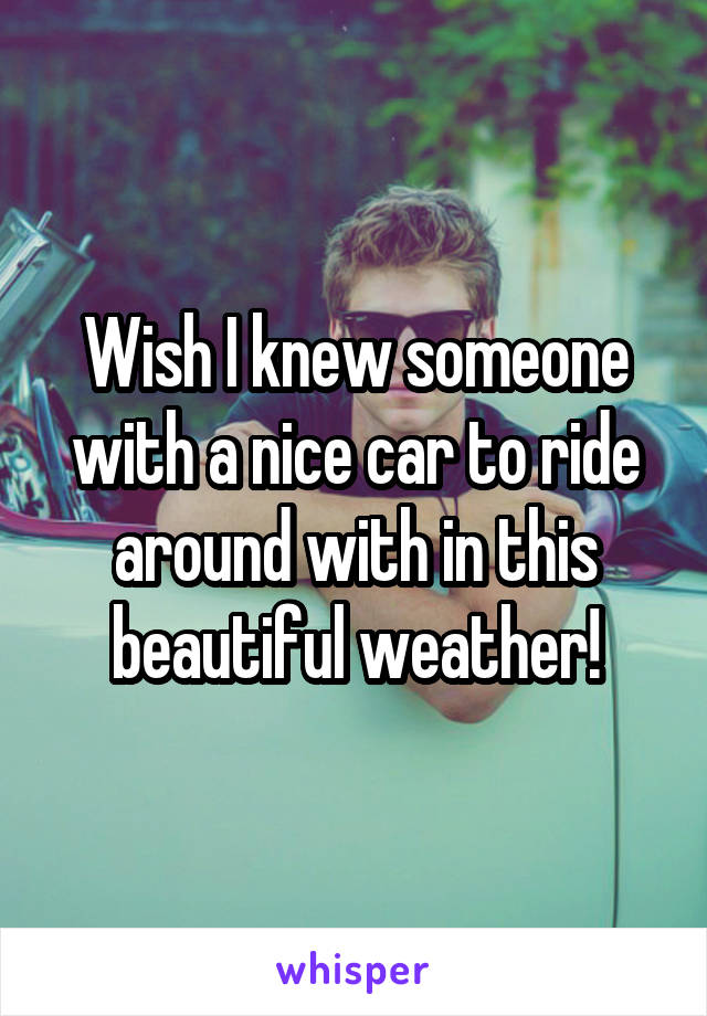 Wish I knew someone with a nice car to ride around with in this beautiful weather!