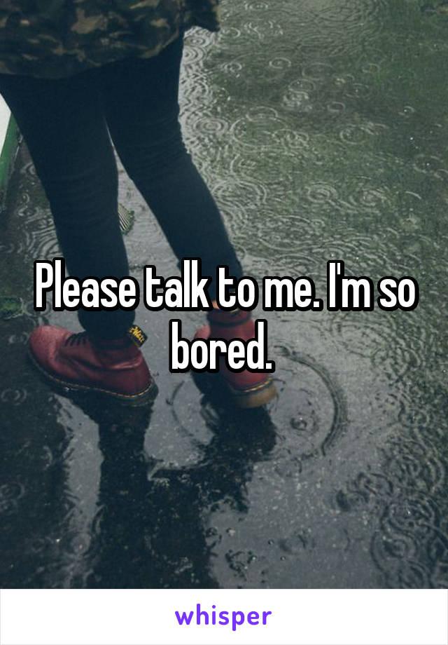 Please talk to me. I'm so bored.