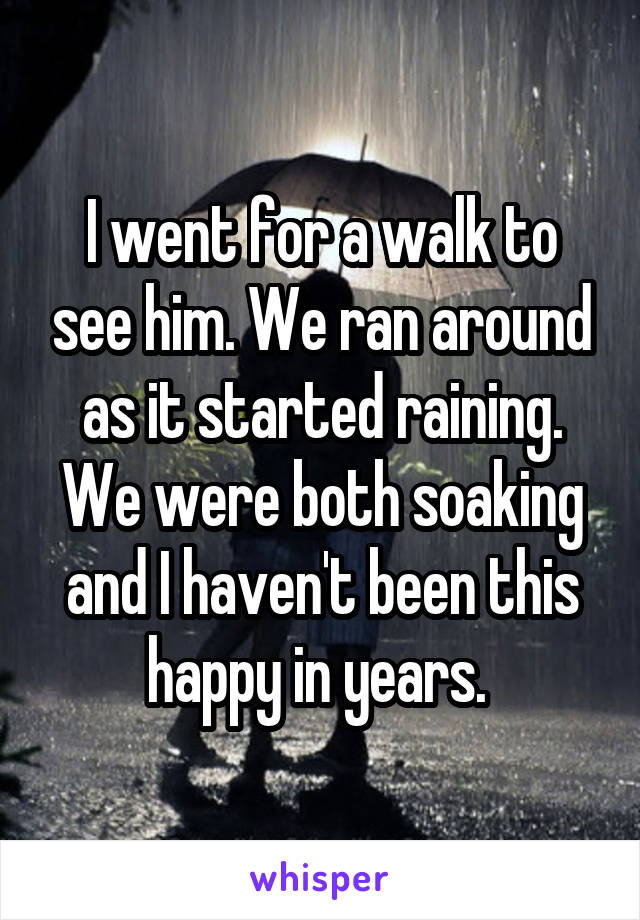 I went for a walk to see him. We ran around as it started raining. We were both soaking and I haven't been this happy in years.