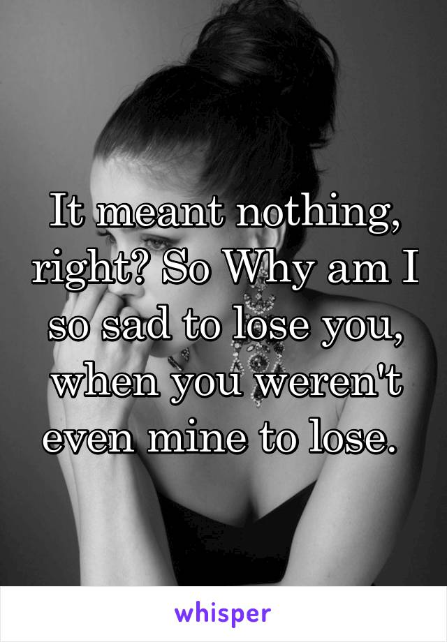 It meant nothing, right? So Why am I so sad to lose you, when you weren't even mine to lose.