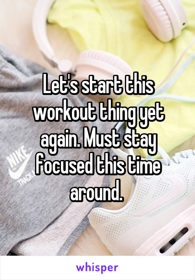 Let's start this workout thing yet again. Must stay focused this time around.