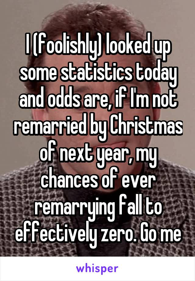I (foolishly) looked up some statistics today and odds are, if I'm not remarried by Christmas of next year, my chances of ever remarrying fall to effectively zero. Go me