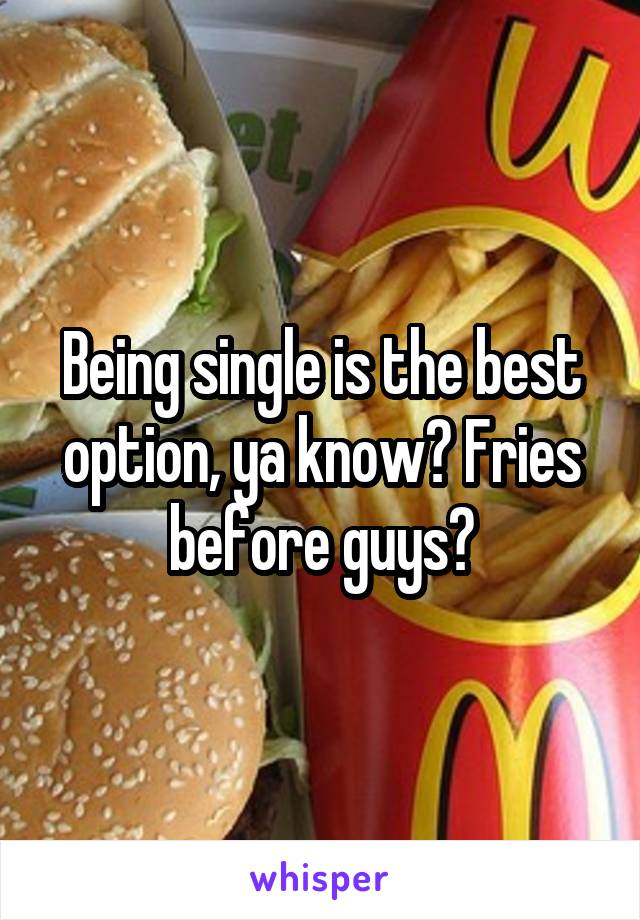 Being single is the best option, ya know? Fries before guys?