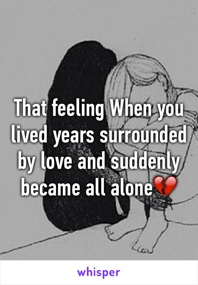 That feeling When you lived years surrounded by love and suddenly became all alone💔