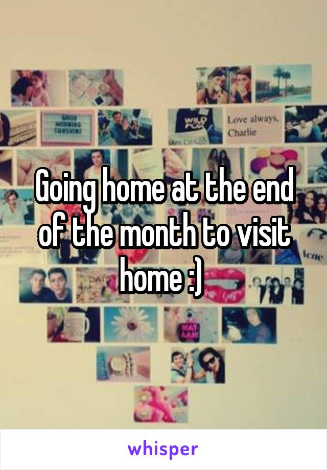 Going home at the end of the month to visit home :)