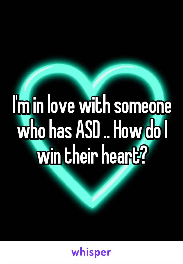 I'm in love with someone who has ASD .. How do I win their heart?