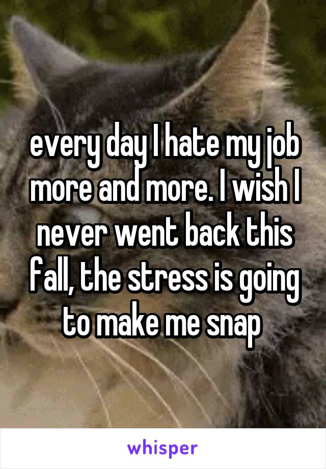 every day I hate my job more and more. I wish I never went back this fall, the stress is going to make me snap