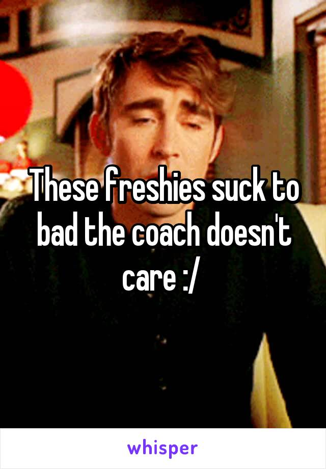 These freshies suck to bad the coach doesn't care :/