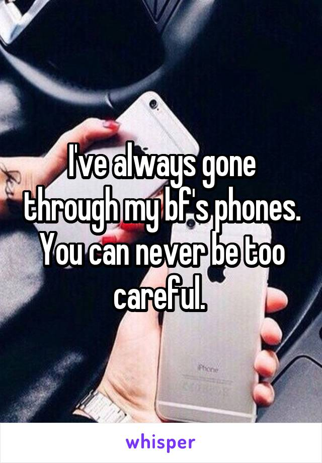 I've always gone through my bf's phones. You can never be too careful.